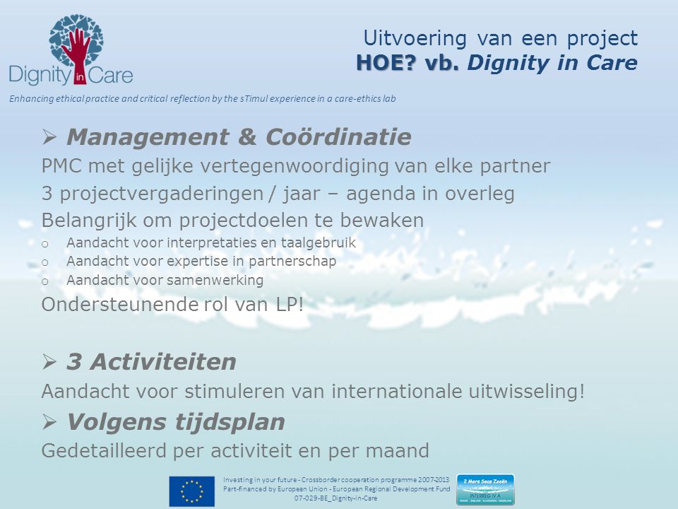 Investing in your future - Crossborder cooperation programme 2007-2013 Part-financed by European Union - European Regional Development Fund 07-029-BE_Dignity-in-Care Enhancing ethical practice and critical reflection by the sTimul experience in a care-ethics lab HOE.