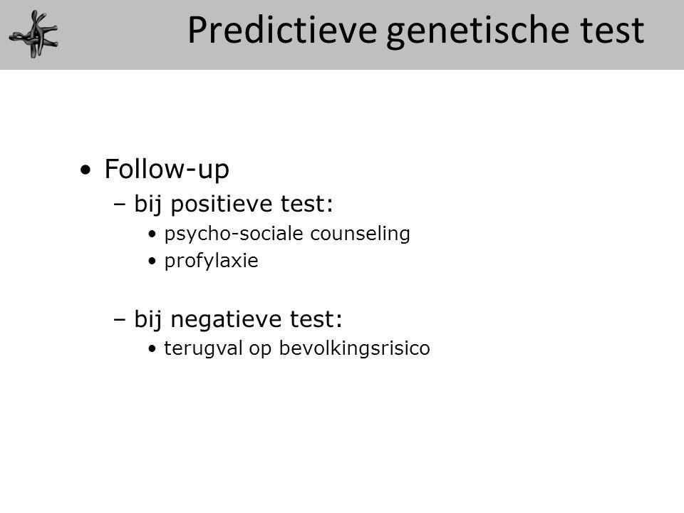 Follow-up –bij positieve test: psycho-sociale counseling profylaxie –bij negatieve test: terugval op bevolkingsrisico Predictieve genetische test