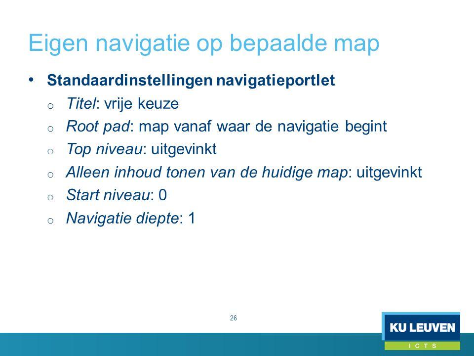Eigen navigatie op bepaalde map 26 Standaardinstellingen navigatieportlet o Titel: vrije keuze o Root pad: map vanaf waar de navigatie begint o Top niveau: uitgevinkt o Alleen inhoud tonen van de huidige map: uitgevinkt o Start niveau: 0 o Navigatie diepte: 1