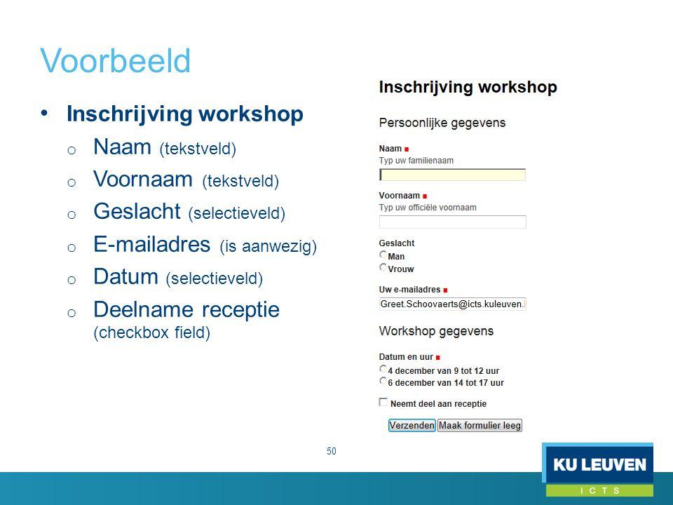 Voorbeeld 50 Inschrijving workshop o Naam (tekstveld) o Voornaam (tekstveld) o Geslacht (selectieveld) o E-mailadres (is aanwezig) o Datum (selectieveld) o Deelname receptie (checkbox field)