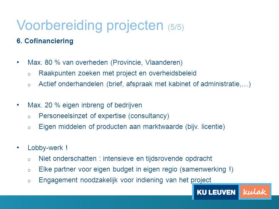 Voorbereiding projecten (5/5) 6. Cofinanciering Max. 80 % van overheden (Provincie, Vlaanderen) o Raakpunten zoeken met project en overheidsbeleid o A