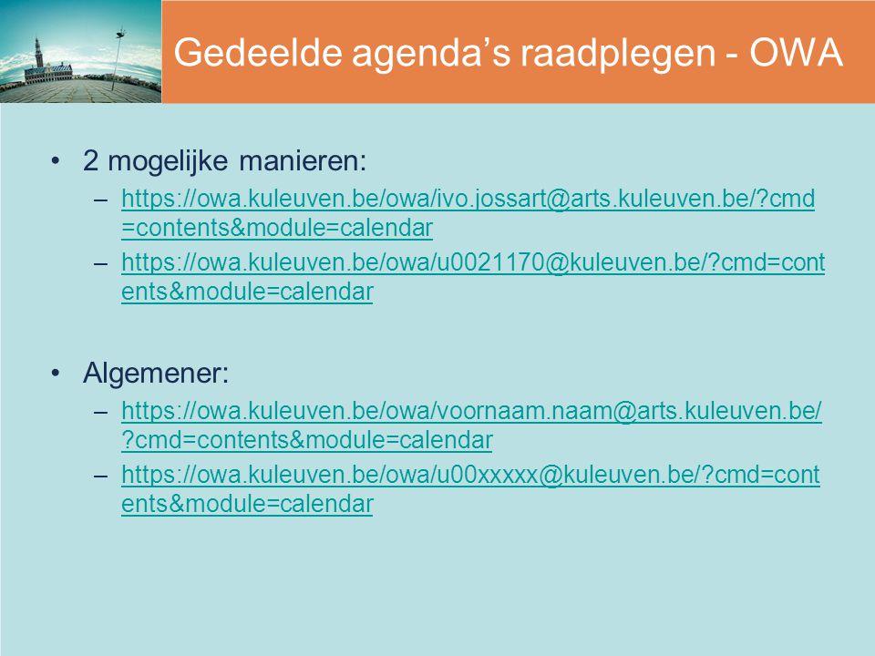 Gedeelde agenda's raadplegen - OWA 2 mogelijke manieren: –https://owa.kuleuven.be/owa/ivo.jossart@arts.kuleuven.be/ cmd =contents&module=calendarhttps://owa.kuleuven.be/owa/ivo.jossart@arts.kuleuven.be/ cmd =contents&module=calendar –https://owa.kuleuven.be/owa/u0021170@kuleuven.be/ cmd=cont ents&module=calendarhttps://owa.kuleuven.be/owa/u0021170@kuleuven.be/ cmd=cont ents&module=calendar Algemener: –https://owa.kuleuven.be/owa/voornaam.naam@arts.kuleuven.be/ cmd=contents&module=calendarhttps://owa.kuleuven.be/owa/voornaam.naam@arts.kuleuven.be/ cmd=contents&module=calendar –https://owa.kuleuven.be/owa/u00xxxxx@kuleuven.be/ cmd=cont ents&module=calendarhttps://owa.kuleuven.be/owa/u00xxxxx@kuleuven.be/ cmd=cont ents&module=calendar