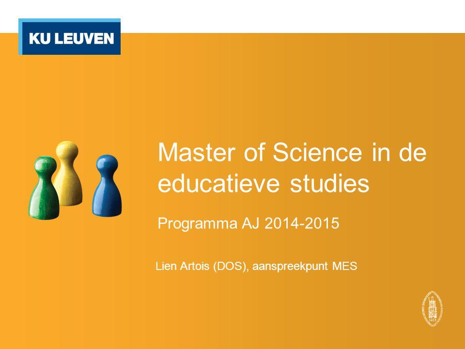 Master of Science in de educatieve studies Programma AJ 2014-2015 Lien Artois (DOS), aanspreekpunt MES