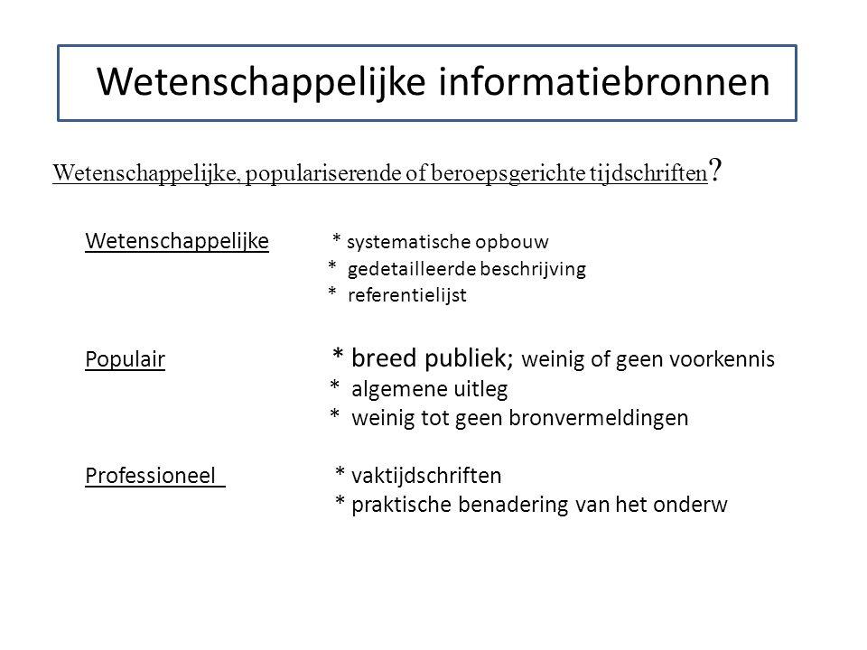 Wetenschappelijke informatiebronnen Wetenschappelijke, populariserende of beroepsgerichte tijdschriften ? Wetenschappelijke * systematische opbouw * g