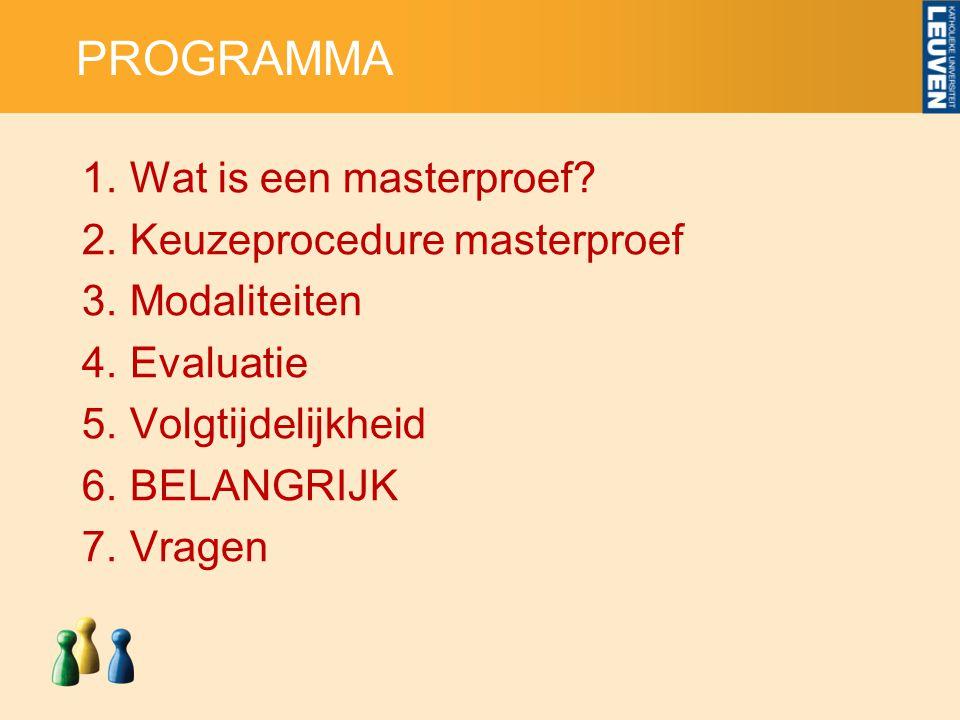 PROGRAMMA 1.Wat is een masterproef? 2.Keuzeprocedure masterproef 3.Modaliteiten 4.Evaluatie 5.Volgtijdelijkheid 6.BELANGRIJK 7.Vragen