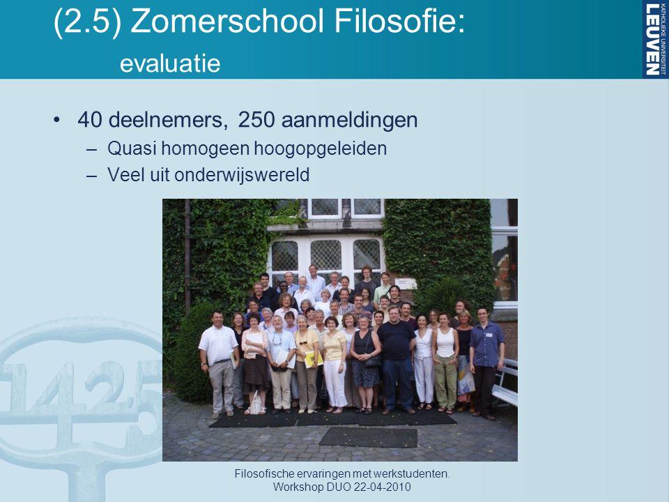 (2.5) Zomerschool Filosofie: evaluatie 40 deelnemers, 250 aanmeldingen –Quasi homogeen hoogopgeleiden –Veel uit onderwijswereld Filosofische ervaringe