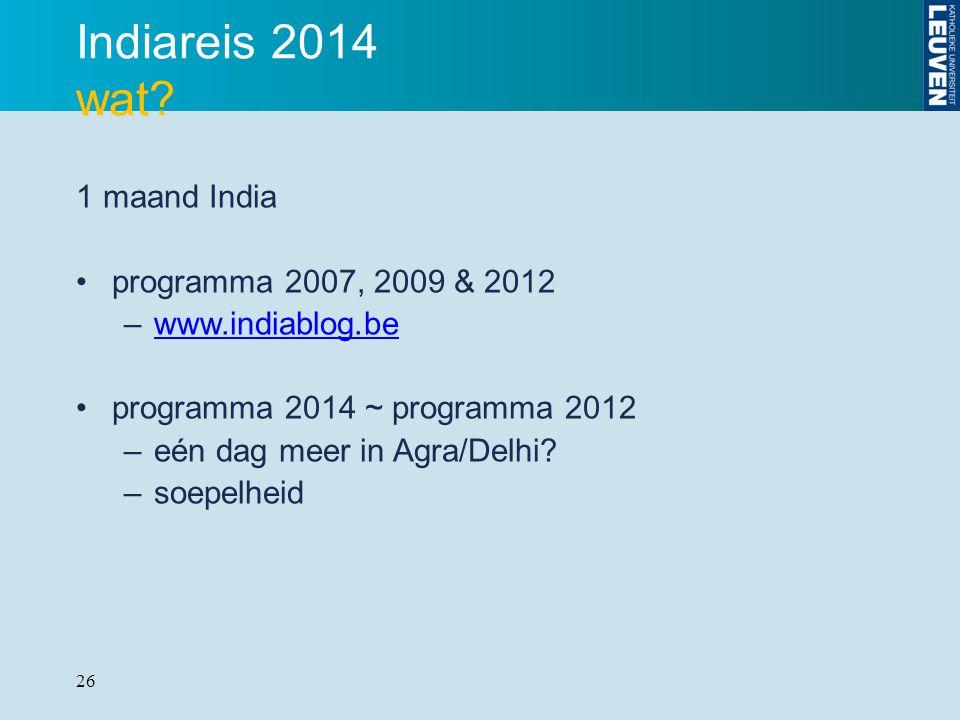 26 Indiareis 2014 wat? 1 maand India programma 2007, 2009 & 2012 –www.indiablog.bewww.indiablog.be programma 2014 ~ programma 2012 –eén dag meer in Ag