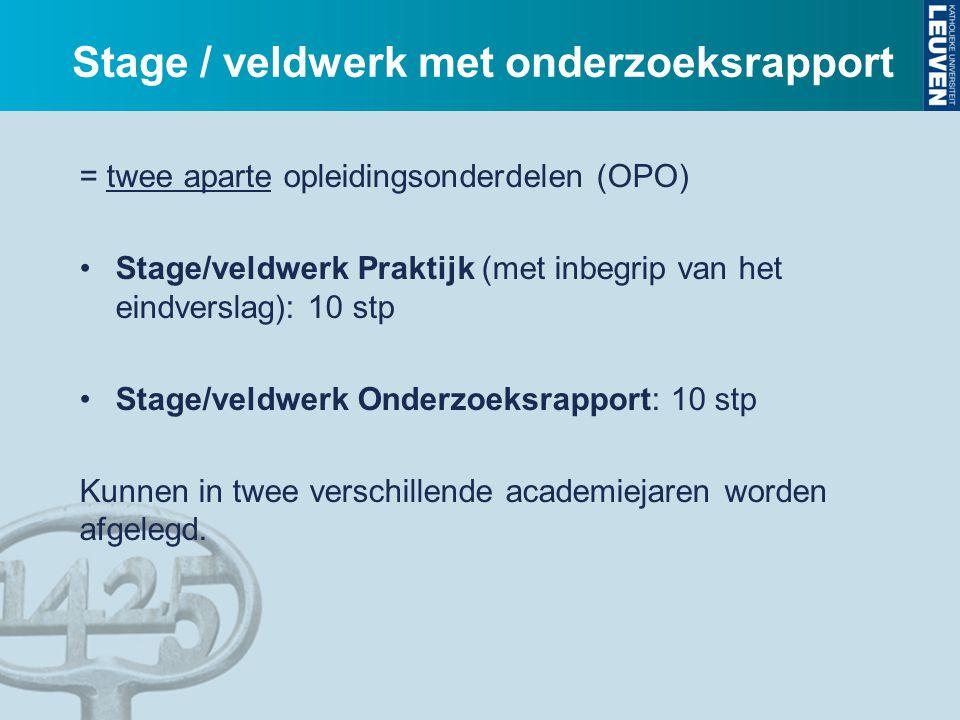 Stage / veldwerk met onderzoeksrapport = twee aparte opleidingsonderdelen (OPO) Stage/veldwerk Praktijk (met inbegrip van het eindverslag): 10 stp Sta