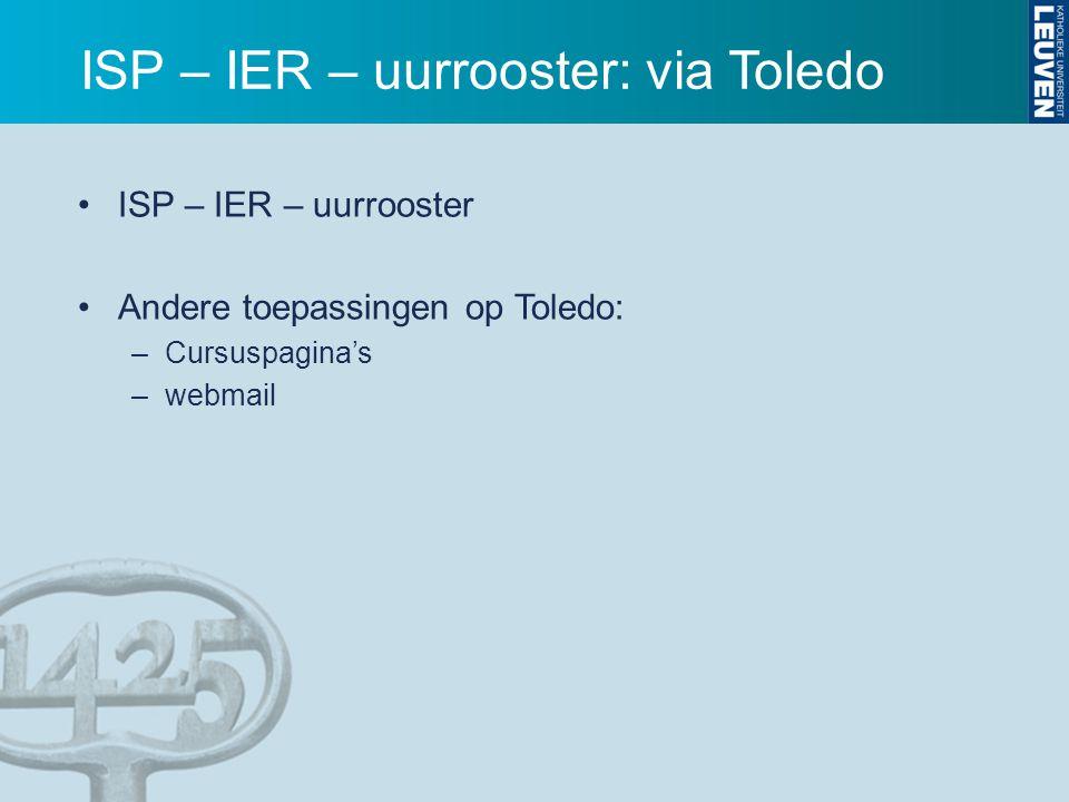 ISP – IER – uurrooster: via Toledo ISP – IER – uurrooster Andere toepassingen op Toledo: –Cursuspagina's –webmail