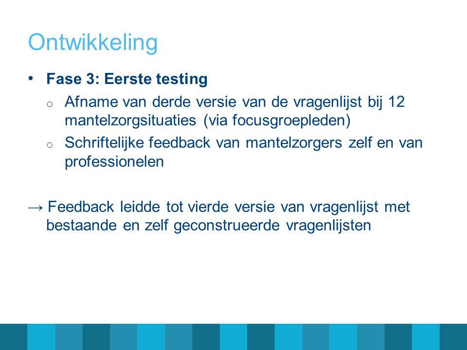 Ontwikkeling Fase 3: Eerste testing o Afname van derde versie van de vragenlijst bij 12 mantelzorgsituaties (via focusgroepleden) o Schriftelijke feed