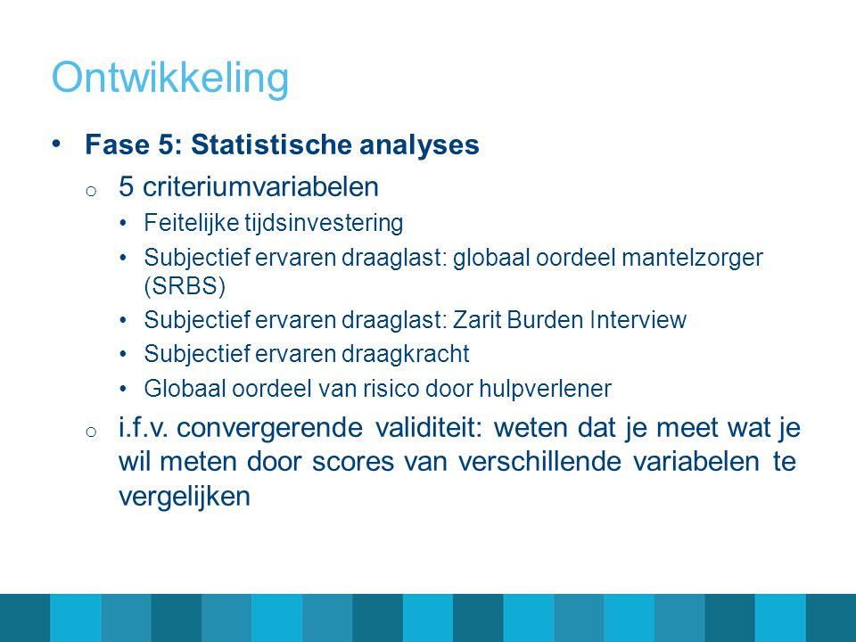 Ontwikkeling Fase 5: Statistische analyses o 5 criteriumvariabelen Feitelijke tijdsinvestering Subjectief ervaren draaglast: globaal oordeel mantelzor