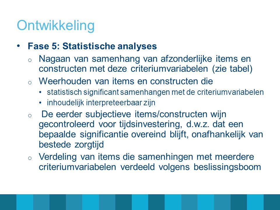 Ontwikkeling Fase 5: Statistische analyses o Nagaan van samenhang van afzonderlijke items en constructen met deze criteriumvariabelen (zie tabel) o We
