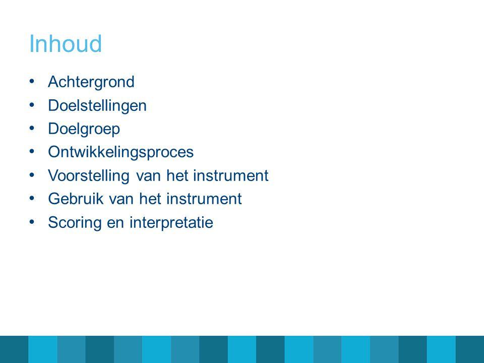 Inhoud Achtergrond Doelstellingen Doelgroep Ontwikkelingsproces Voorstelling van het instrument Gebruik van het instrument Scoring en interpretatie