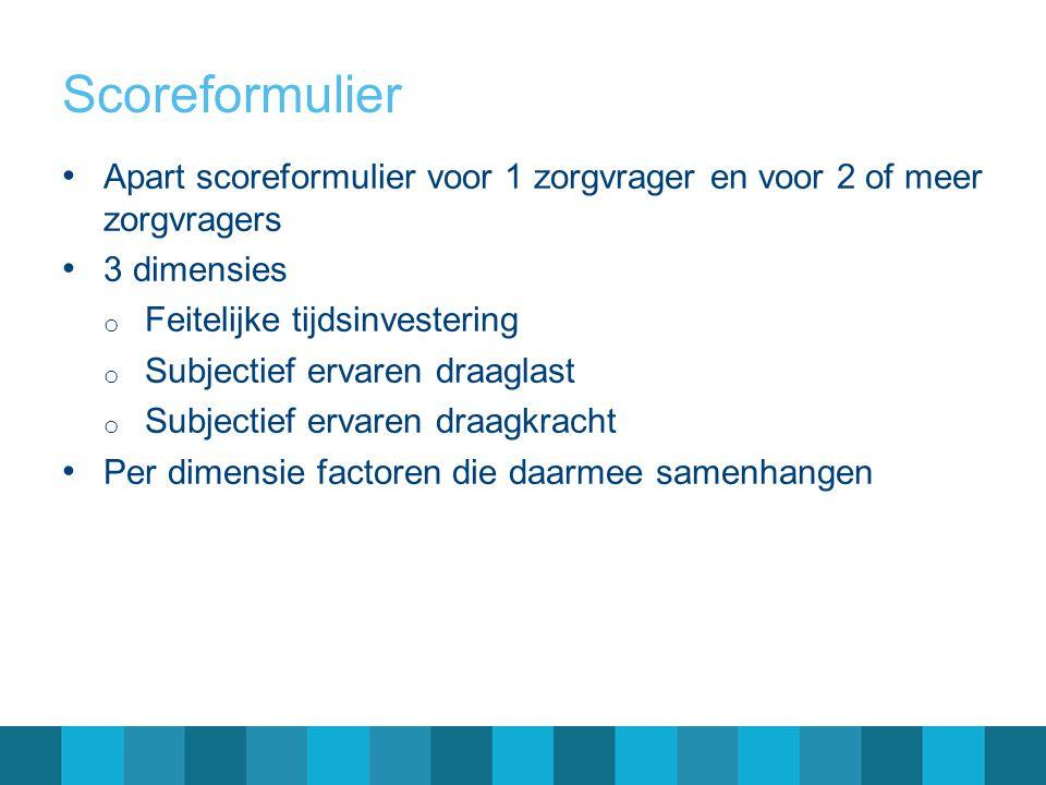 Scoreformulier Apart scoreformulier voor 1 zorgvrager en voor 2 of meer zorgvragers 3 dimensies o Feitelijke tijdsinvestering o Subjectief ervaren dra