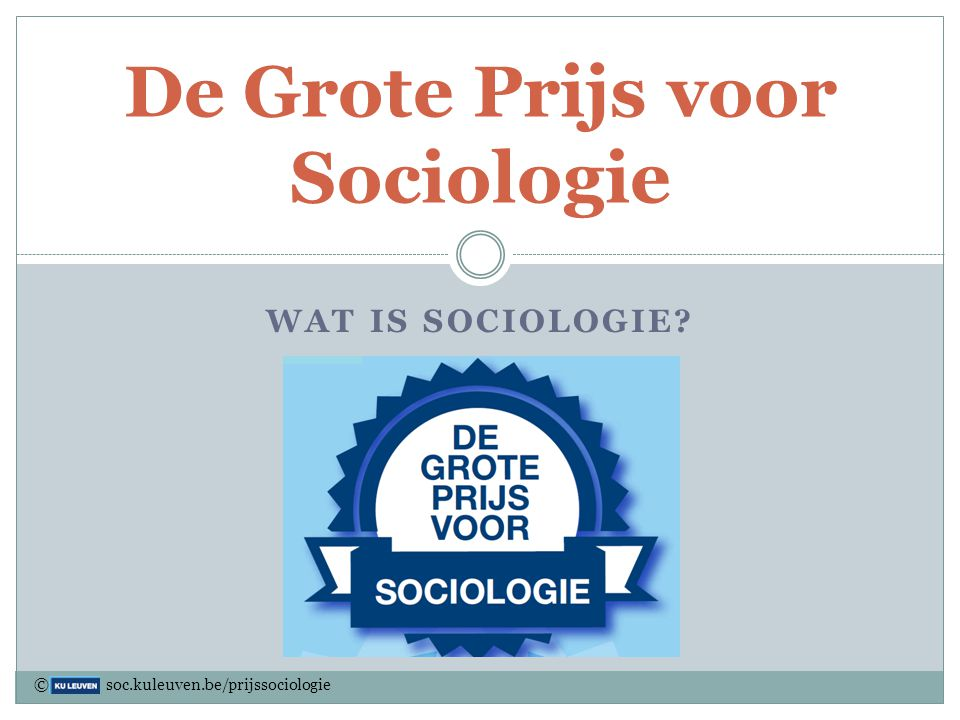 WAT IS SOCIOLOGIE? De Grote Prijs voor Sociologie © soc.kuleuven.be/prijssociologie
