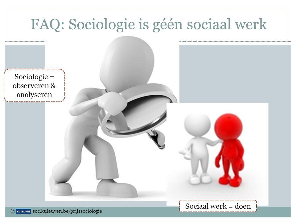 FAQ: Sociologie is géén sociaal werk Sociologie = observeren & analyseren Sociaal werk = doen © soc.kuleuven.be/prijssociologie