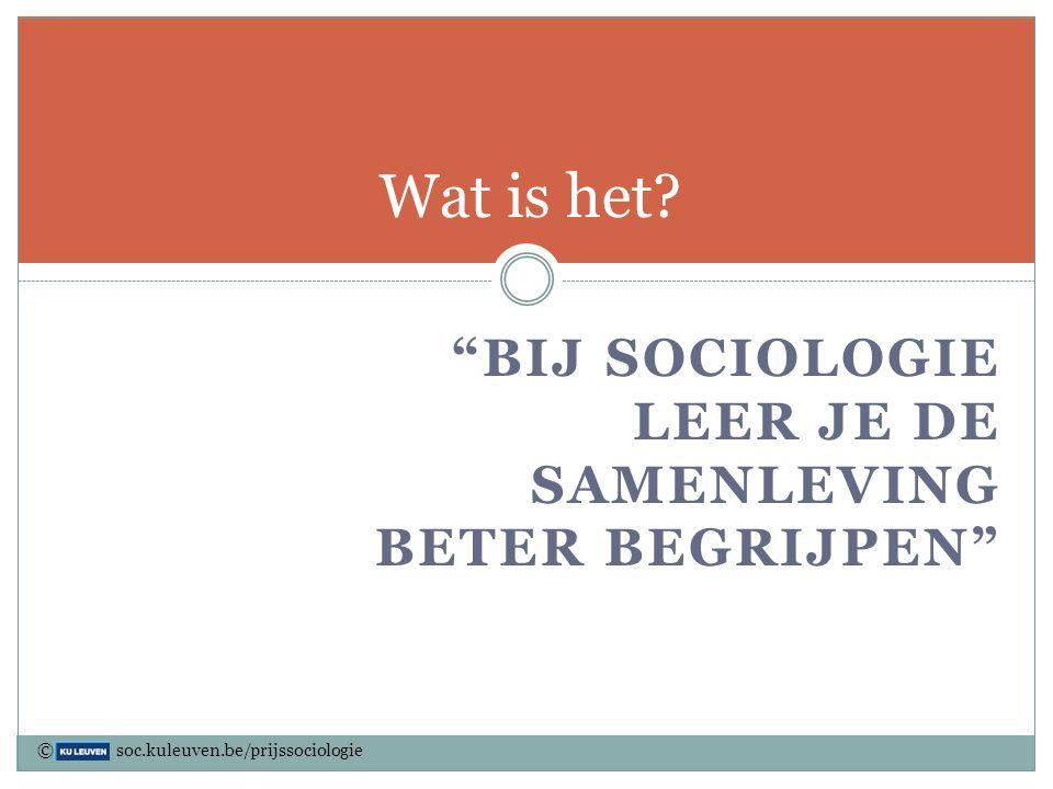 """""""BIJ SOCIOLOGIE LEER JE DE SAMENLEVING BETER BEGRIJPEN"""" Wat is het? © soc.kuleuven.be/prijssociologie"""