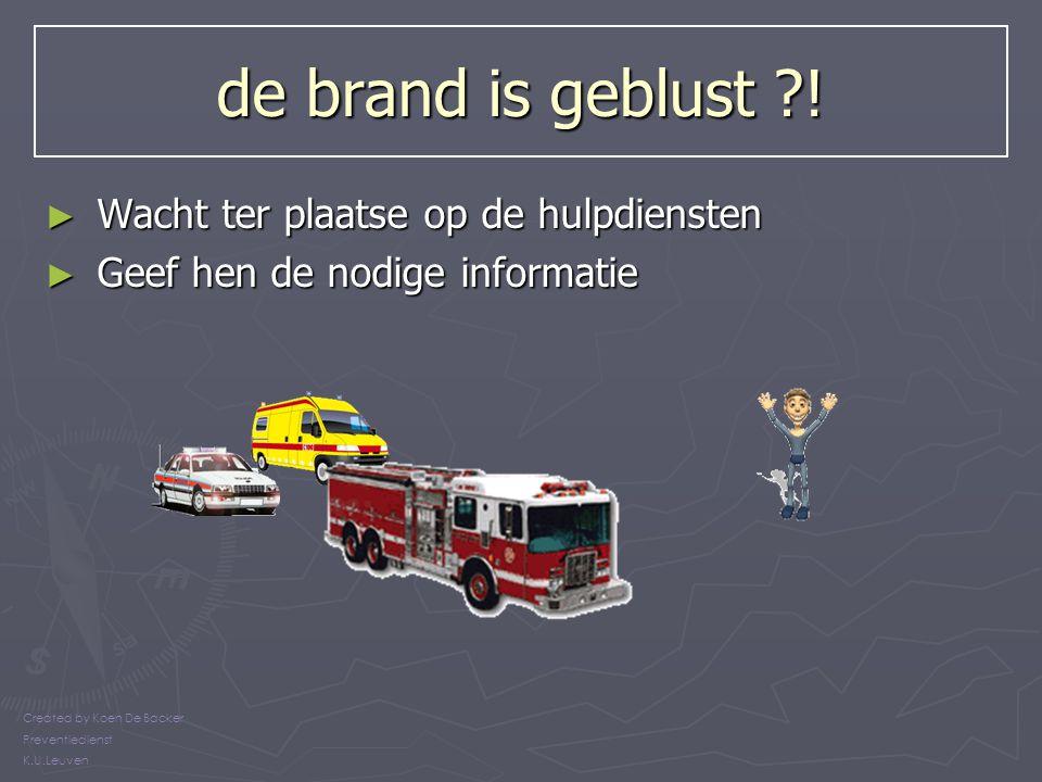 de brand is geblust ?! ► Wacht ter plaatse op de hulpdiensten ► Geef hen de nodige informatie Created by Koen De Backer Preventiedienst K.U.Leuven