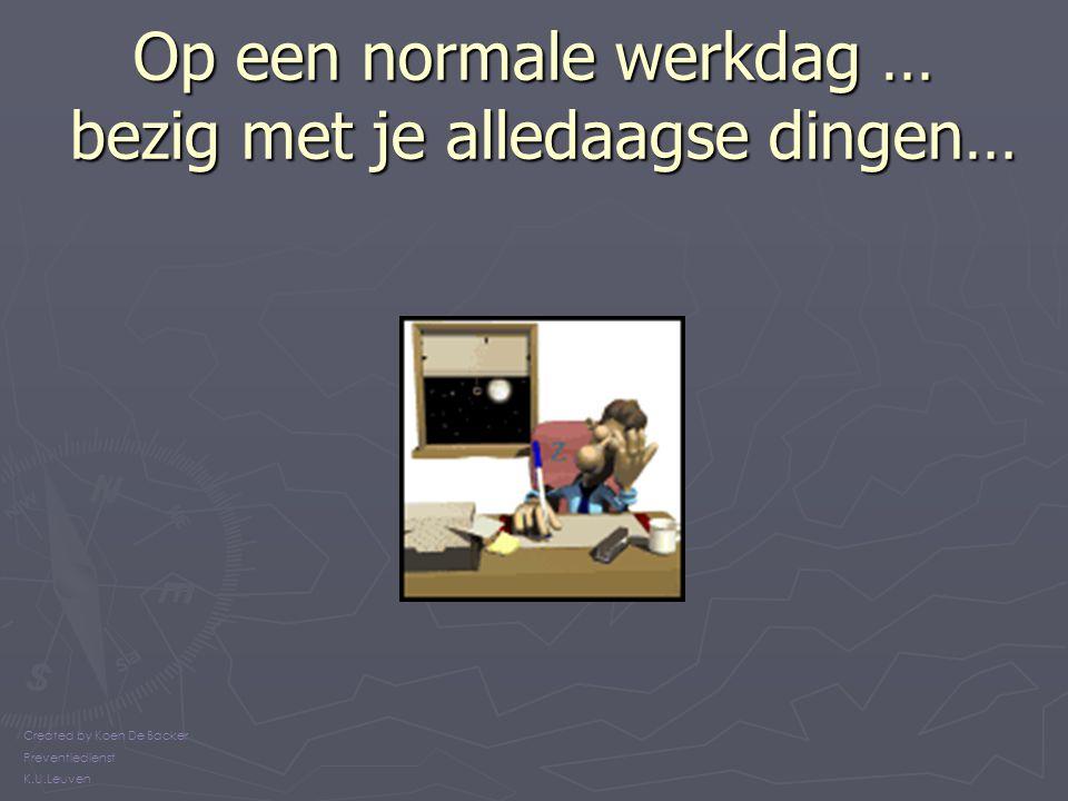 Op een normale werkdag … bezig met je alledaagse dingen… Created by Koen De Backer Preventiedienst K.U.Leuven