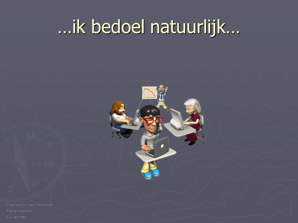 …ik bedoel natuurlijk… Created by Koen De Backer Preventiedienst K.U.Leuven