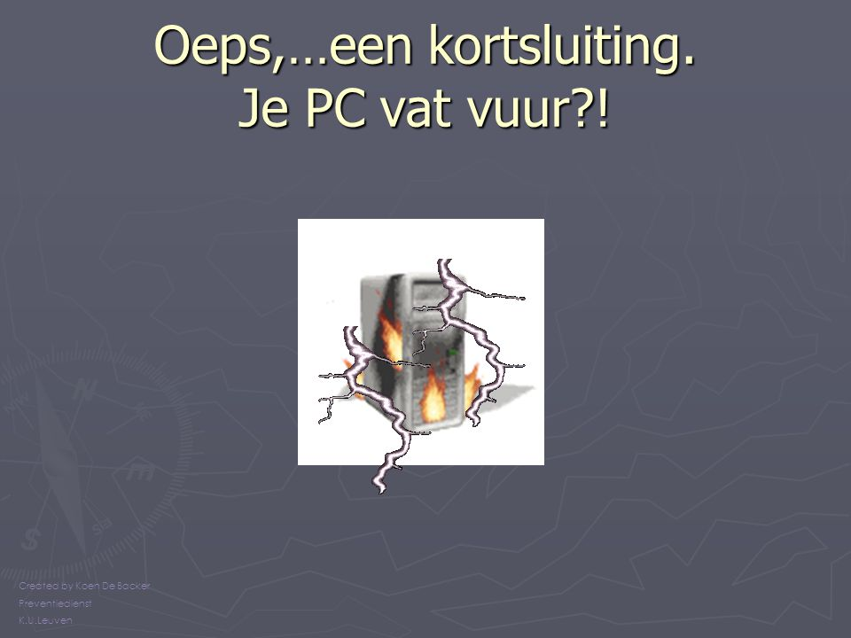 Oeps,…een kortsluiting. Je PC vat vuur?! Created by Koen De Backer Preventiedienst K.U.Leuven