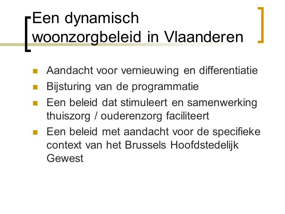 Een dynamisch woonzorgbeleid in Vlaanderen Aandacht voor vernieuwing en differentiatie Bijsturing van de programmatie Een beleid dat stimuleert en samenwerking thuiszorg / ouderenzorg faciliteert Een beleid met aandacht voor de specifieke context van het Brussels Hoofdstedelijk Gewest