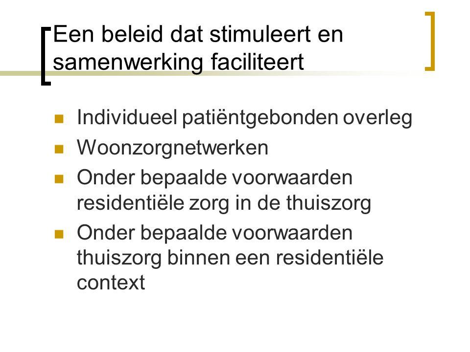 Een beleid dat stimuleert en samenwerking faciliteert Individueel patiëntgebonden overleg Woonzorgnetwerken Onder bepaalde voorwaarden residentiële zorg in de thuiszorg Onder bepaalde voorwaarden thuiszorg binnen een residentiële context