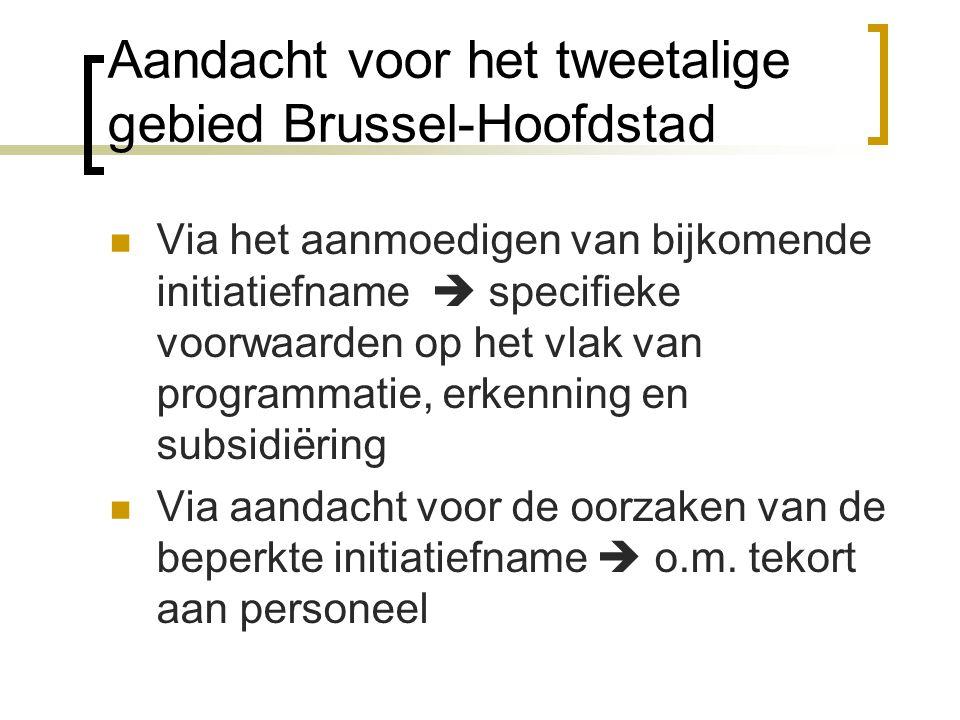Aandacht voor het tweetalige gebied Brussel-Hoofdstad Via het aanmoedigen van bijkomende initiatiefname  specifieke voorwaarden op het vlak van programmatie, erkenning en subsidiëring Via aandacht voor de oorzaken van de beperkte initiatiefname  o.m.