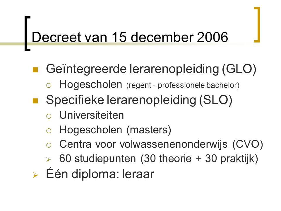 Decreet van 15 december 2006 Geïntegreerde lerarenopleiding (GLO)  Hogescholen (regent - professionele bachelor) Specifieke lerarenopleiding (SLO)  Universiteiten  Hogescholen (masters)  Centra voor volwassenenonderwijs (CVO)  60 studiepunten (30 theorie + 30 praktijk)  Één diploma: leraar