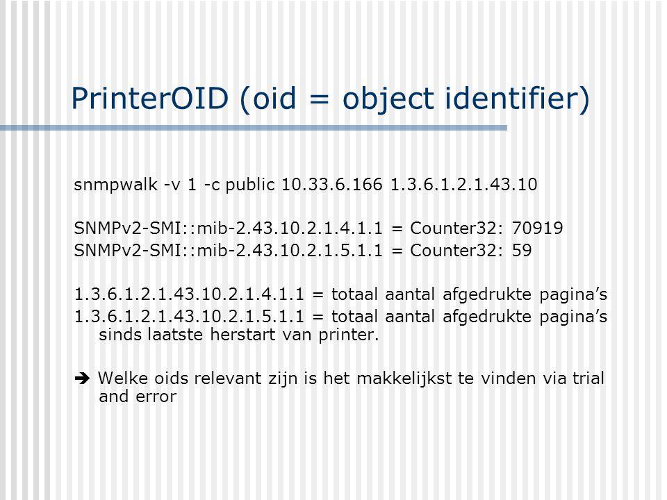 PrinterOID (oid = object identifier) snmpwalk -v 1 -c public 10.33.6.166 1.3.6.1.2.1.43.10 SNMPv2-SMI::mib-2.43.10.2.1.4.1.1 = Counter32: 70919 SNMPv2-SMI::mib-2.43.10.2.1.5.1.1 = Counter32: 59 1.3.6.1.2.1.43.10.2.1.4.1.1 = totaal aantal afgedrukte pagina's 1.3.6.1.2.1.43.10.2.1.5.1.1 = totaal aantal afgedrukte pagina's sinds laatste herstart van printer.