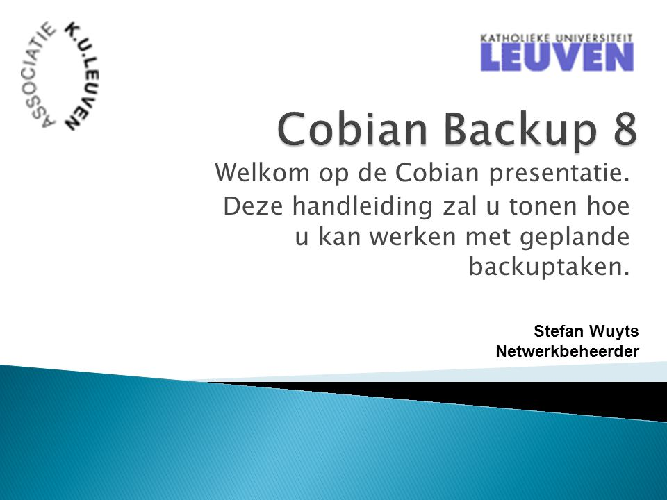 Welkom op de Cobian presentatie. Deze handleiding zal u tonen hoe u kan werken met geplande backuptaken. Stefan Wuyts Netwerkbeheerder