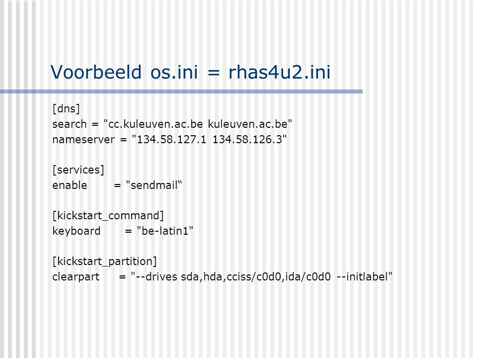 Voorbeeld os.ini = rhas4u2.ini [dns] search = cc.kuleuven.ac.be kuleuven.ac.be nameserver = 134.58.127.1 134.58.126.3 [services] enable = sendmail [kickstart_command] keyboard = be-latin1 [kickstart_partition] clearpart = --drives sda,hda,cciss/c0d0,ida/c0d0 --initlabel