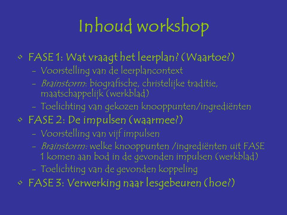 Inhoud workshop FASE 1: Wat vraagt het leerplan? (Waartoe?) -Voorstelling van de leerplancontext -Brainstorm: biografische, christelijke traditie, maa