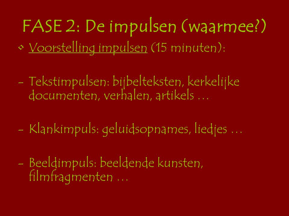 FASE 2: De impulsen (waarmee?) Voorstelling impulsen (15 minuten): -Tekstimpulsen: bijbelteksten, kerkelijke documenten, verhalen, artikels … -Klankimpuls: geluidsopnames, liedjes … -Beeldimpuls: beeldende kunsten, filmfragmenten …