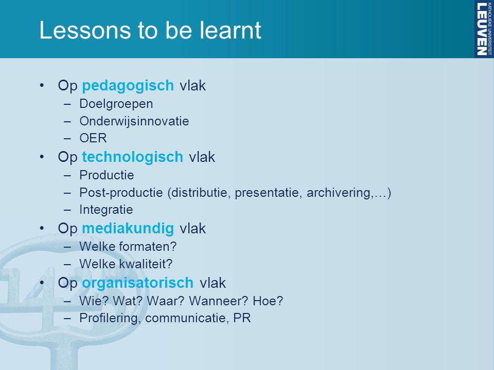 Lessons to be learnt Op pedagogisch vlak –Doelgroepen –Onderwijsinnovatie –OER Op technologisch vlak –Productie –Post-productie (distributie, presenta