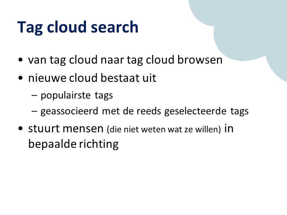 Tag cloud search van tag cloud naar tag cloud browsen nieuwe cloud bestaat uit –populairste tags –geassocieerd met de reeds geselecteerde tags stuurt mensen (die niet weten wat ze willen) in bepaalde richting