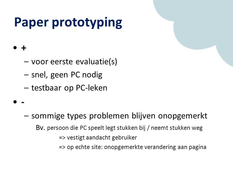 Paper prototyping + –voor eerste evaluatie(s) –snel, geen PC nodig –testbaar op PC-leken - –sommige types problemen blijven onopgemerkt Bv.