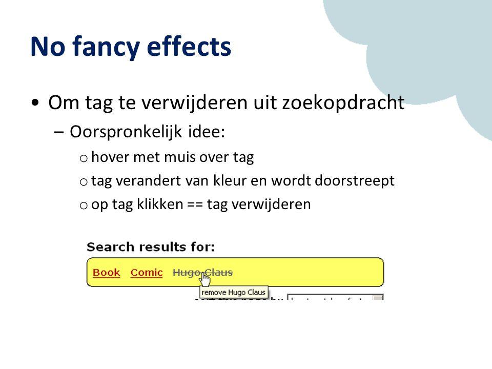 No fancy effects Om tag te verwijderen uit zoekopdracht –Oorspronkelijk idee: o hover met muis over tag o tag verandert van kleur en wordt doorstreept o op tag klikken == tag verwijderen