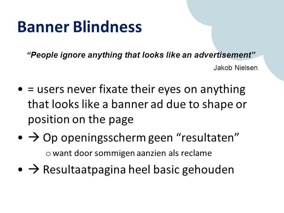 Banner Blindness = users never fixate their eyes on anything that looks like a banner ad due to shape or position on the page  Op openingsscherm geen