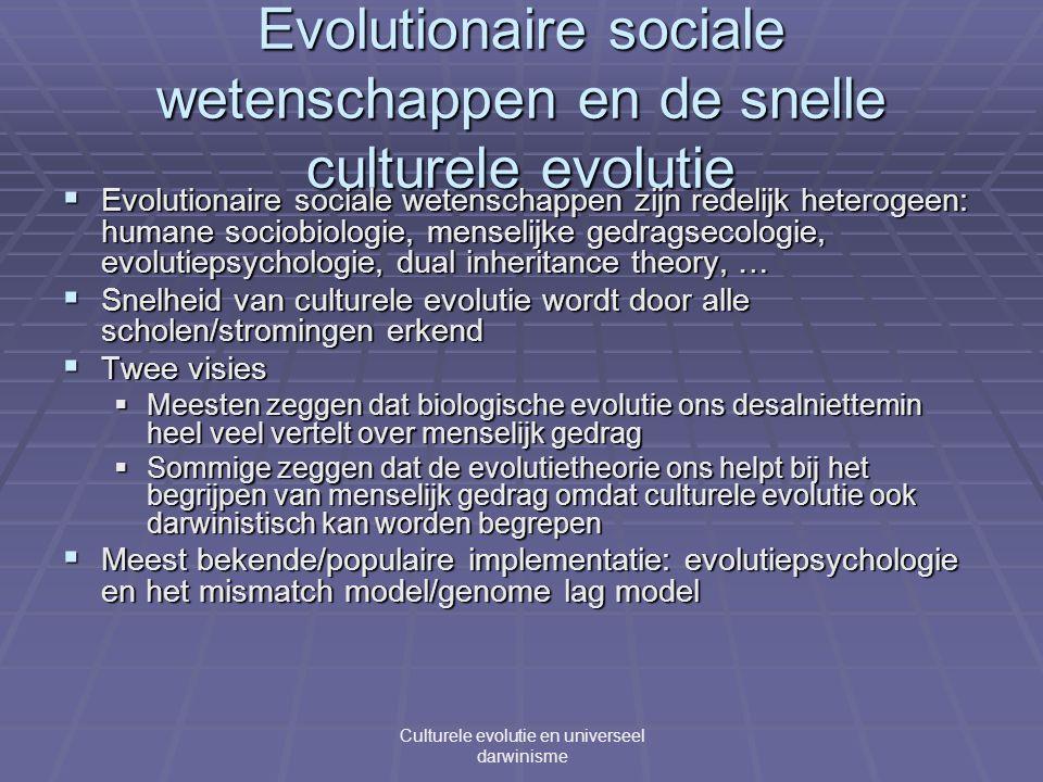 Evolutionaire sociale wetenschappen en de snelle culturele evolutie  Evolutionaire sociale wetenschappen zijn redelijk heterogeen: humane sociobiologie, menselijke gedragsecologie, evolutiepsychologie, dual inheritance theory, …  Snelheid van culturele evolutie wordt door alle scholen/stromingen erkend  Twee visies  Meesten zeggen dat biologische evolutie ons desalniettemin heel veel vertelt over menselijk gedrag  Sommige zeggen dat de evolutietheorie ons helpt bij het begrijpen van menselijk gedrag omdat culturele evolutie ook darwinistisch kan worden begrepen  Meest bekende/populaire implementatie: evolutiepsychologie en het mismatch model/genome lag model Culturele evolutie en universeel darwinisme