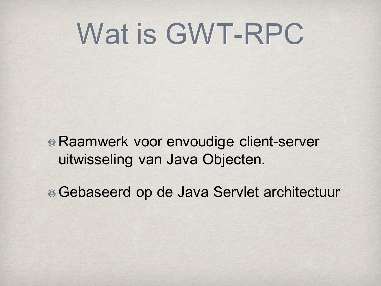 Wat is GWT-RPC Raamwerk voor envoudige client-server uitwisseling van Java Objecten. Gebaseerd op de Java Servlet architectuur