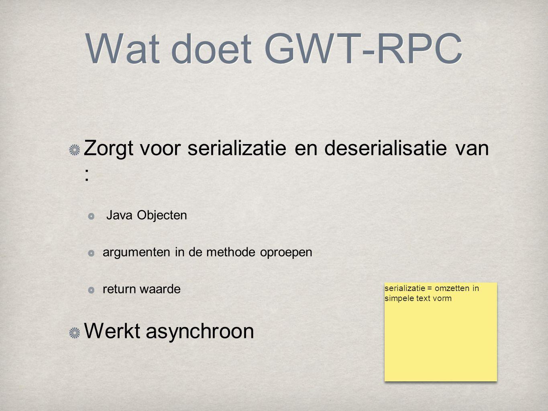 Wat doet GWT-RPC Zorgt voor serializatie en deserialisatie van : Java Objecten argumenten in de methode oproepen return waarde Werkt asynchroon serial