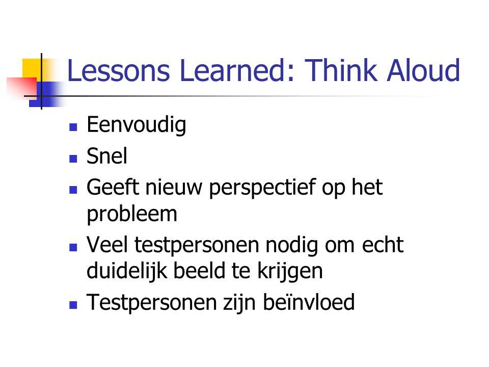 Lessons Learned: Think Aloud Eenvoudig Snel Geeft nieuw perspectief op het probleem Veel testpersonen nodig om echt duidelijk beeld te krijgen Testpersonen zijn beïnvloed