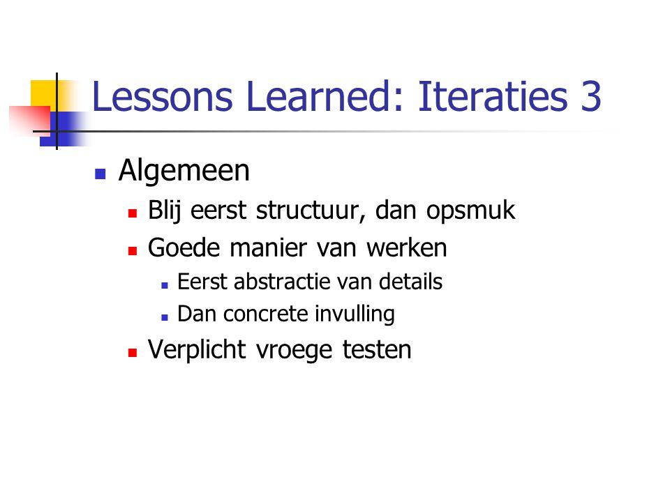 Lessons Learned: Iteraties 3 Algemeen Blij eerst structuur, dan opsmuk Goede manier van werken Eerst abstractie van details Dan concrete invulling Verplicht vroege testen