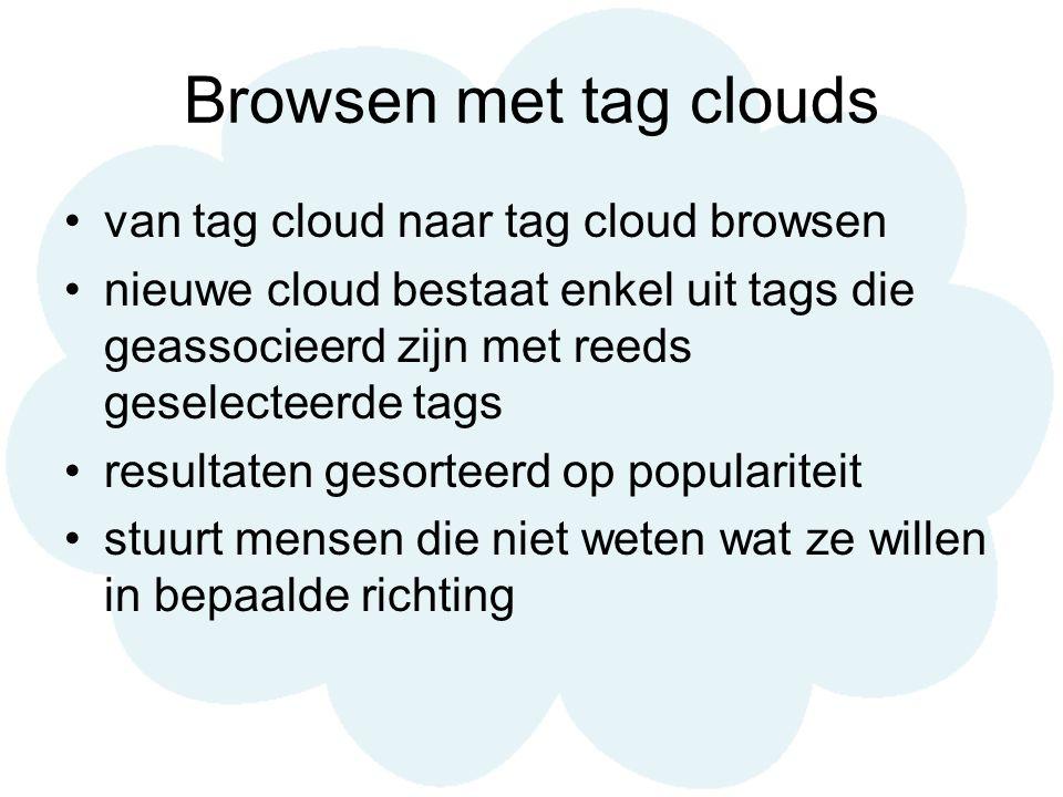 Browsen met tag clouds van tag cloud naar tag cloud browsen nieuwe cloud bestaat enkel uit tags die geassocieerd zijn met reeds geselecteerde tags resultaten gesorteerd op populariteit stuurt mensen die niet weten wat ze willen in bepaalde richting