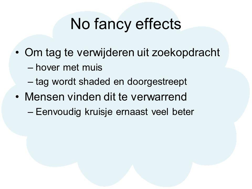 No fancy effects Om tag te verwijderen uit zoekopdracht –hover met muis –tag wordt shaded en doorgestreept Mensen vinden dit te verwarrend –Eenvoudig kruisje ernaast veel beter