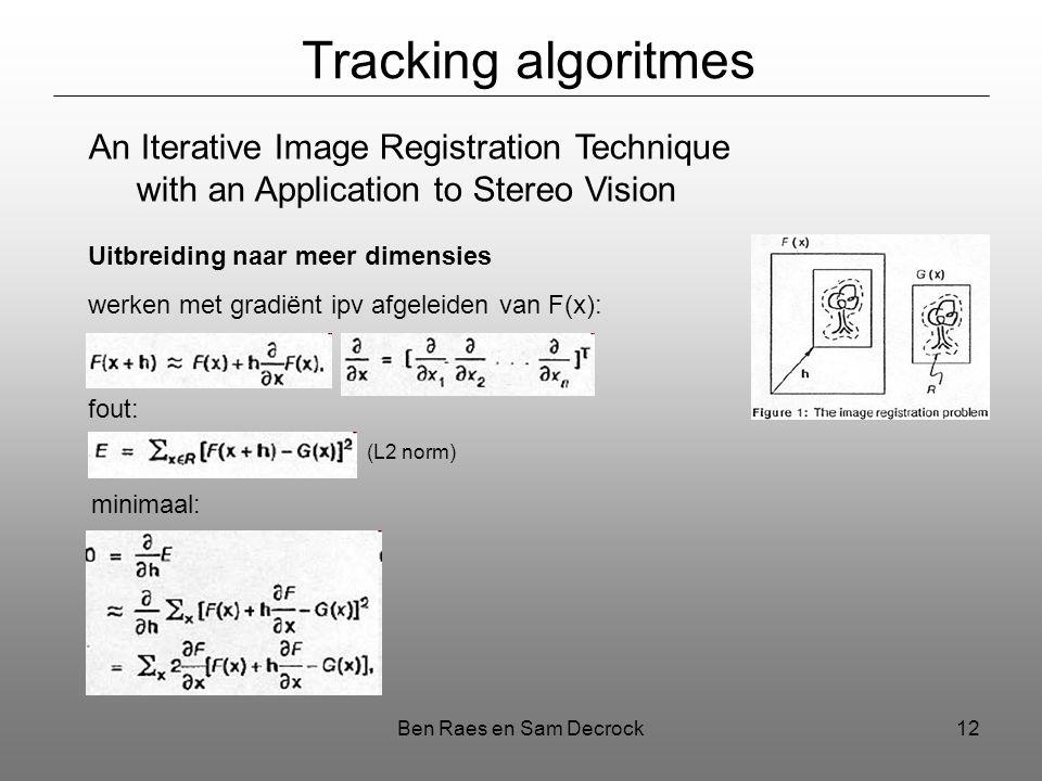 Ben Raes en Sam Decrock12 Tracking algoritmes An Iterative Image Registration Technique with an Application to Stereo Vision Uitbreiding naar meer dimensies werken met gradiënt ipv afgeleiden van F(x): fout: minimaal: (L2 norm)