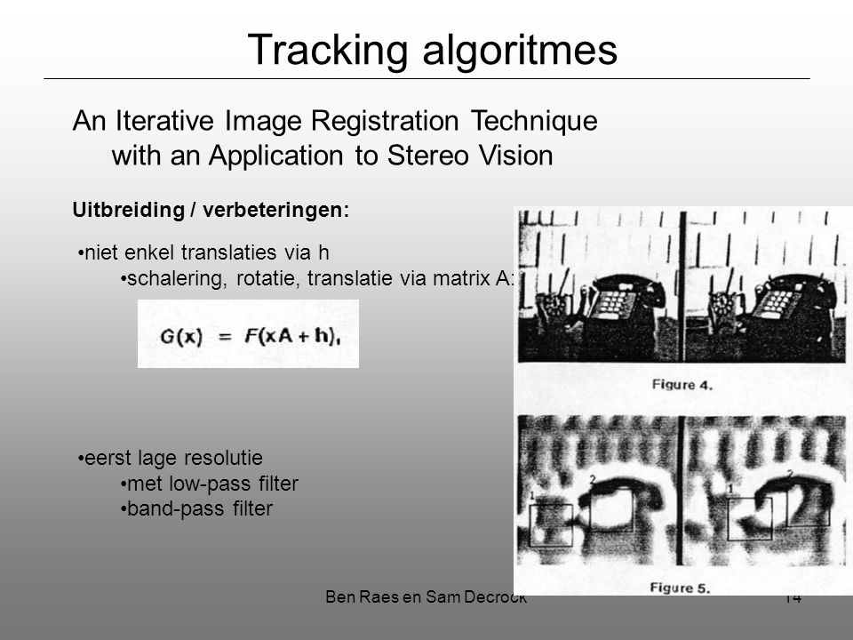 Ben Raes en Sam Decrock14 Tracking algoritmes An Iterative Image Registration Technique with an Application to Stereo Vision Uitbreiding / verbeteringen: niet enkel translaties via h schalering, rotatie, translatie via matrix A: eerst lage resolutie met low-pass filter band-pass filter