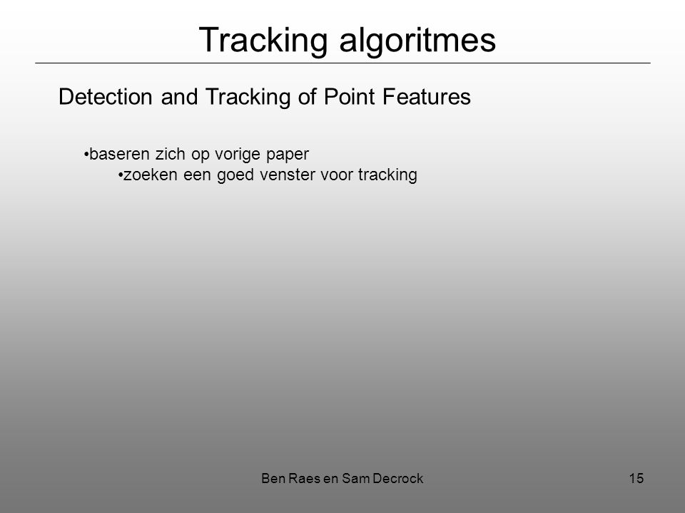 Ben Raes en Sam Decrock15 Tracking algoritmes Detection and Tracking of Point Features baseren zich op vorige paper zoeken een goed venster voor tracking