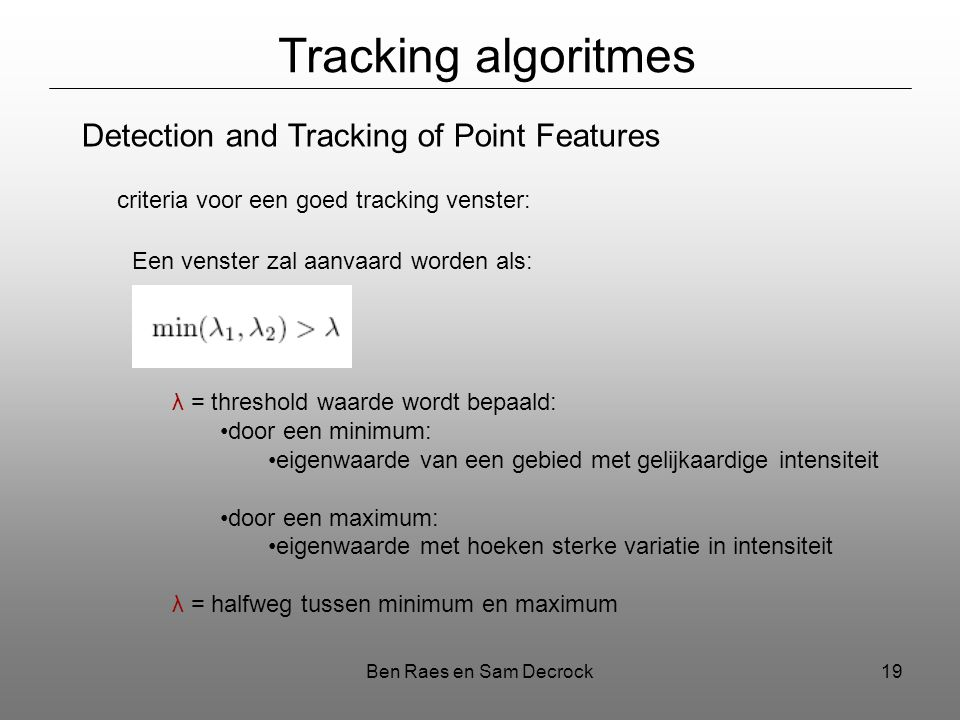 Ben Raes en Sam Decrock19 Tracking algoritmes Detection and Tracking of Point Features criteria voor een goed tracking venster: Een venster zal aanvaard worden als: λ = threshold waarde wordt bepaald: door een minimum: eigenwaarde van een gebied met gelijkaardige intensiteit door een maximum: eigenwaarde met hoeken sterke variatie in intensiteit λ = halfweg tussen minimum en maximum